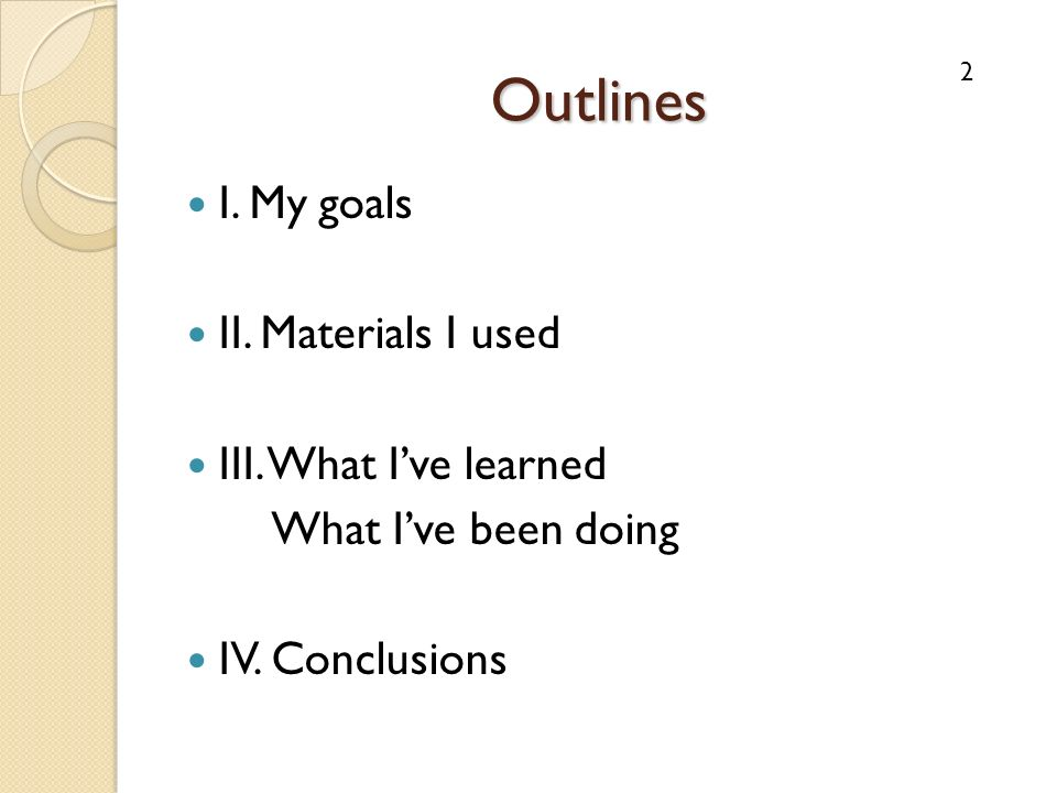 Outlines I. My goals II. Materials I used III. What Ive learned What Ive been doing IV.