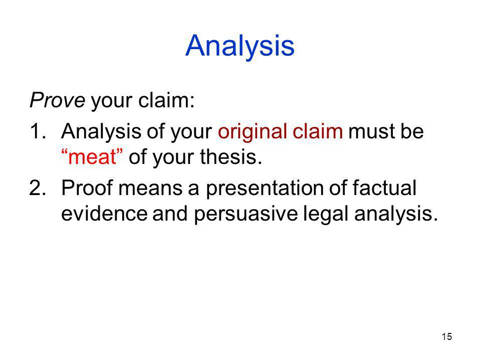 15 Analysis Prove your claim: 1.Analysis of your original claim must be meat of your thesis.