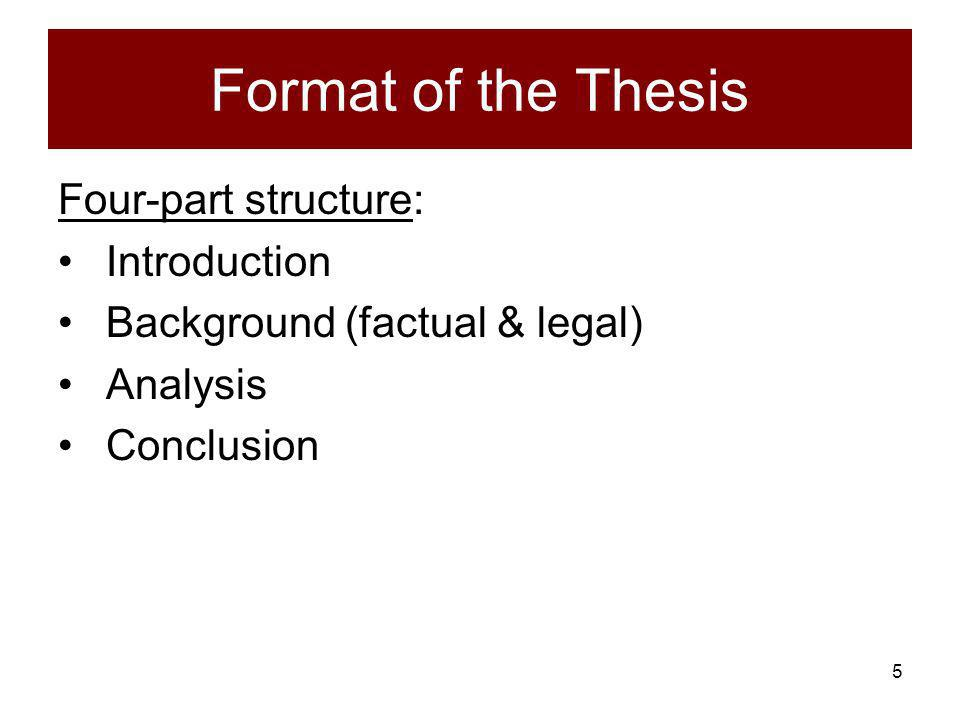 5 Format of the Thesis Four-part structure: Introduction Background (factual & legal) Analysis Conclusion
