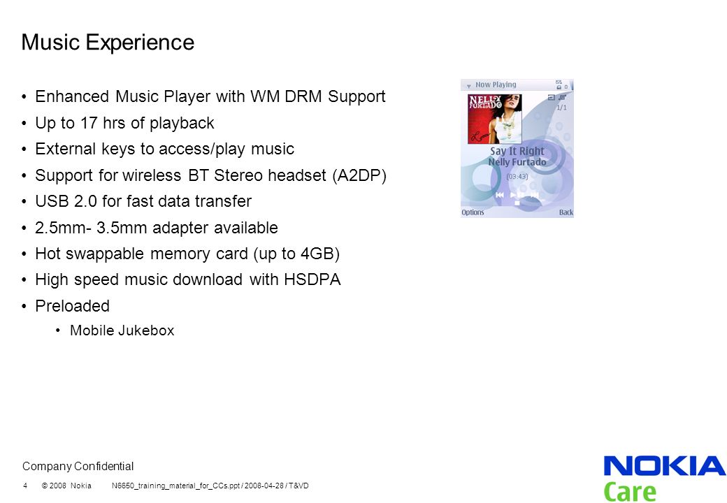 Company Confidential 4 © 2008 Nokia N6650_training_material_for_CCs.ppt / 2008-04-28 / T&VD Music Experience Enhanced Music Player with WM DRM Support Up to 17 hrs of playback External keys to access/play music Support for wireless BT Stereo headset (A2DP) USB 2.0 for fast data transfer 2.5mm- 3.5mm adapter available Hot swappable memory card (up to 4GB) High speed music download with HSDPA Preloaded Mobile Jukebox