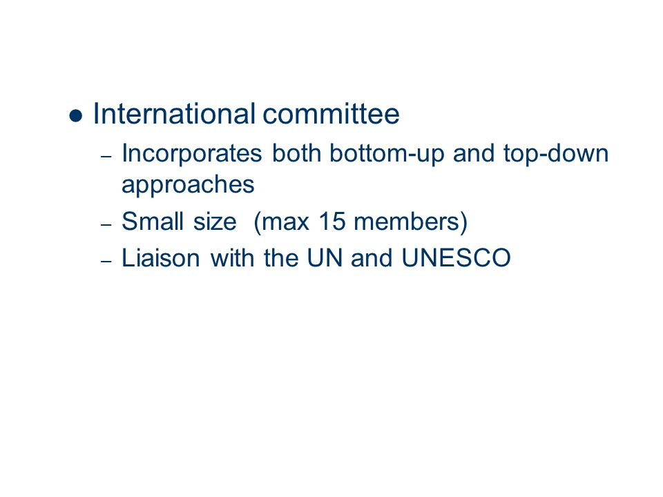 International committee – Incorporates both bottom-up and top-down approaches – Small size (max 15 members) – Liaison with the UN and UNESCO