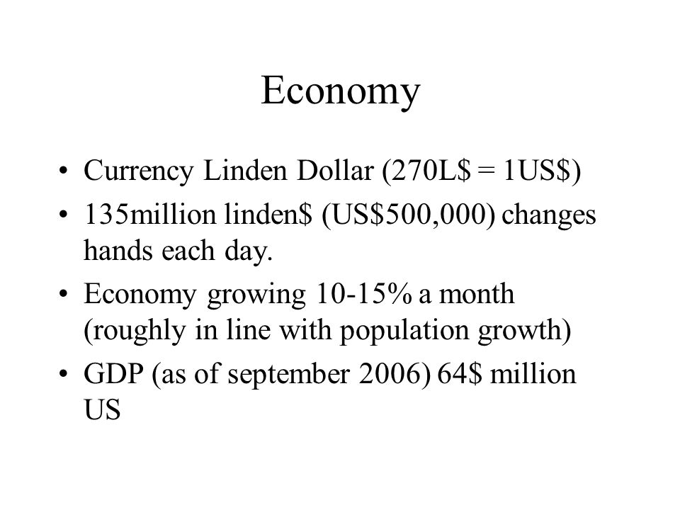 Economy Currency Linden Dollar (270L$ = 1US$) 135million linden$ (US$500,000) changes hands each day.