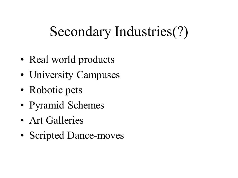 Secondary Industries( ) Real world products University Campuses Robotic pets Pyramid Schemes Art Galleries Scripted Dance-moves