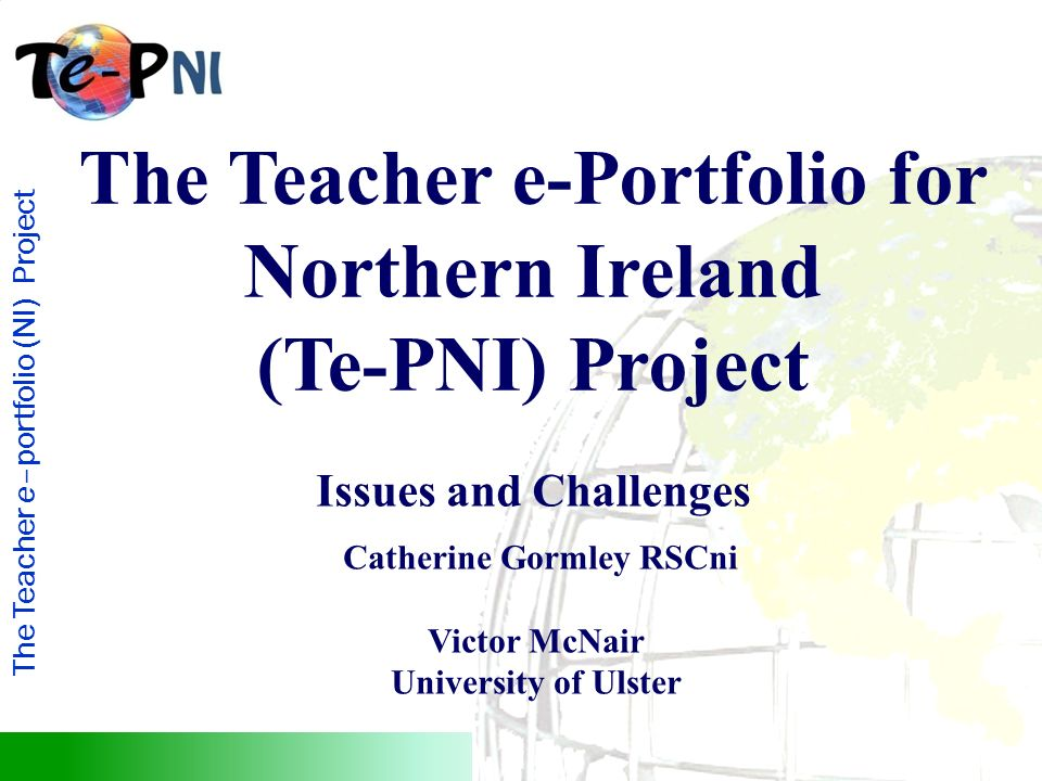 The Teacher e–portfolio (NI) Project The Teacher e-Portfolio for Northern Ireland (Te-PNI) Project Issues and Challenges Catherine Gormley RSCni Victor McNair University of Ulster