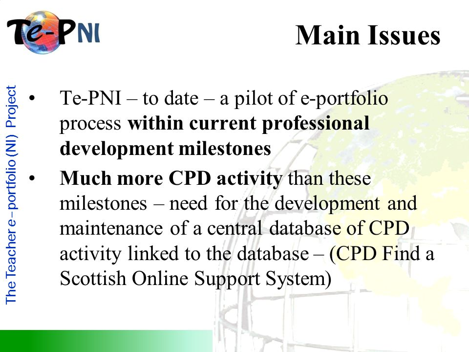 The Teacher e–portfolio (NI) Project Main Issues Te-PNI – to date – a pilot of e-portfolio process within current professional development milestones Much more CPD activity than these milestones – need for the development and maintenance of a central database of CPD activity linked to the database – (CPD Find a Scottish Online Support System)