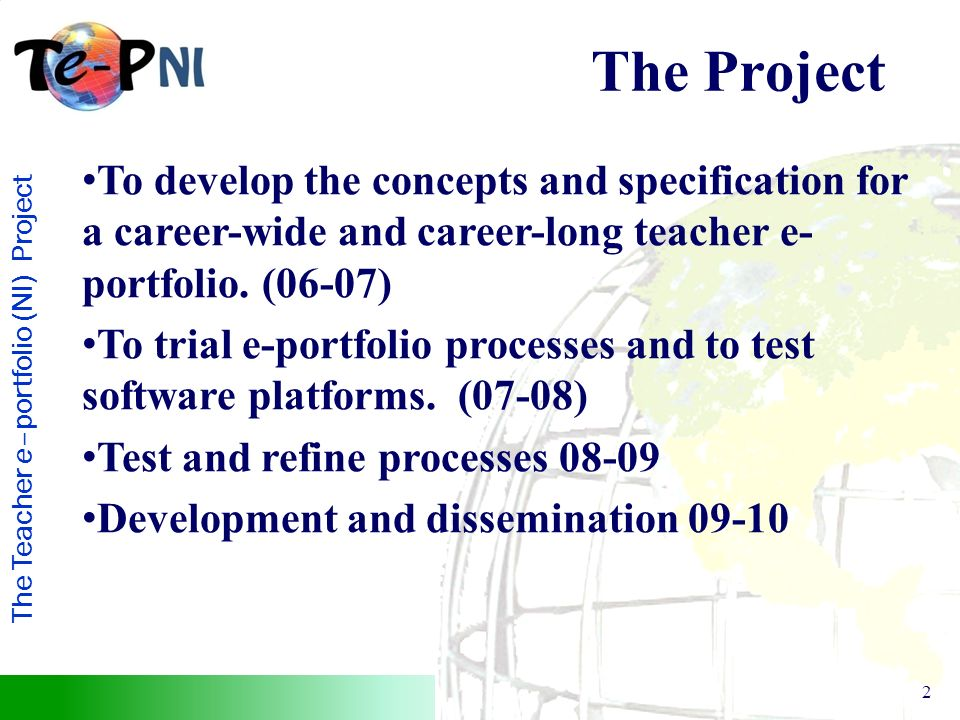 The Teacher e–portfolio (NI) Project 2 The Project To develop the concepts and specification for a career-wide and career-long teacher e- portfolio.