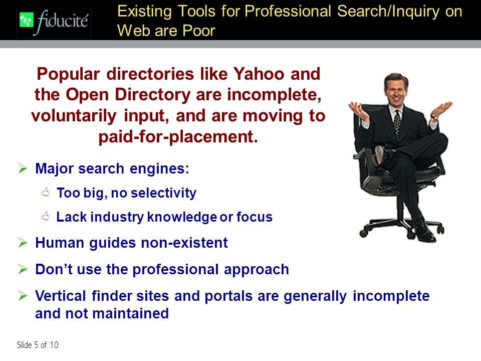 Slide 5 of 10 Existing Tools for Professional Search/Inquiry on Web are Poor Major search engines: Too big, no selectivity Lack industry knowledge or focus Human guides non-existent Dont use the professional approach Vertical finder sites and portals are generally incomplete and not maintained Popular directories like Yahoo and the Open Directory are incomplete, voluntarily input, and are moving to paid-for-placement.