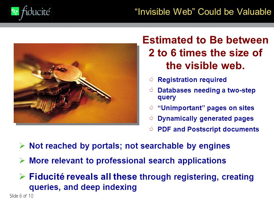 Slide 6 of 10 Invisible Web Could be Valuable Registration required Databases needing a two-step query Unimportant pages on sites Dynamically generated pages PDF and Postscript documents Not reached by portals; not searchable by engines More relevant to professional search applications Fiducité reveals all these through registering, creating queries, and deep indexing Estimated to Be between 2 to 6 times the size of the visible web.