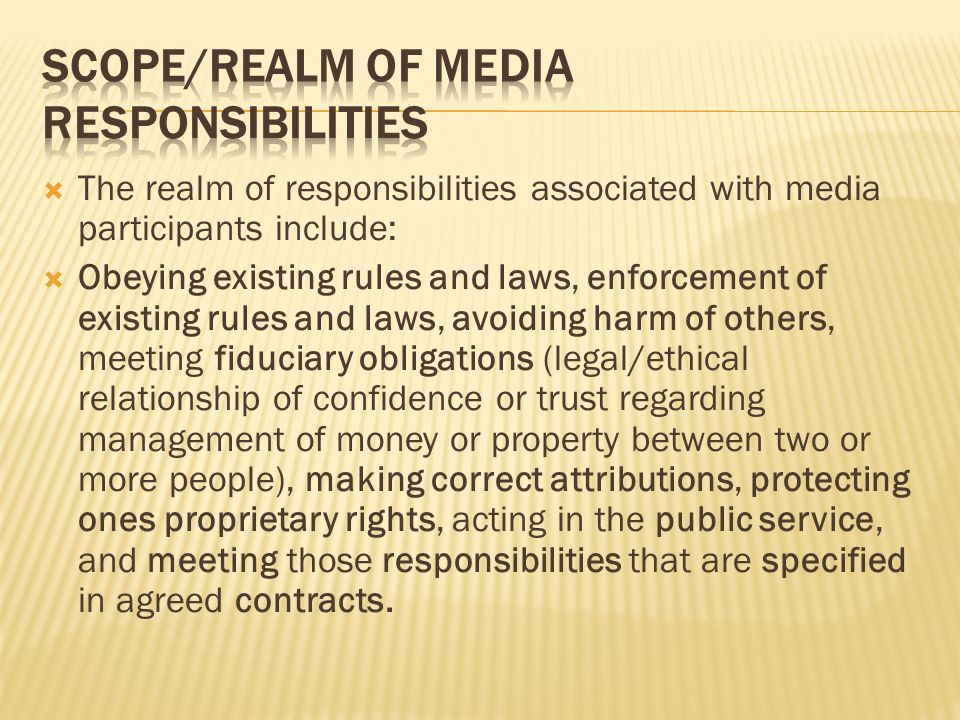 The realm of responsibilities associated with media participants include: Obeying existing rules and laws, enforcement of existing rules and laws, avoiding harm of others, meeting fiduciary obligations (legal/ethical relationship of confidence or trust regarding management of money or property between two or more people), making correct attributions, protecting ones proprietary rights, acting in the public service, and meeting those responsibilities that are specified in agreed contracts.