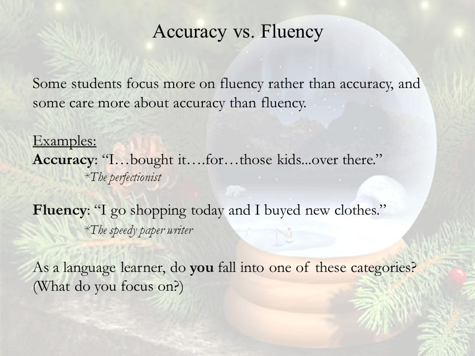 Some students focus more on fluency rather than accuracy, and some care more about accuracy than fluency.
