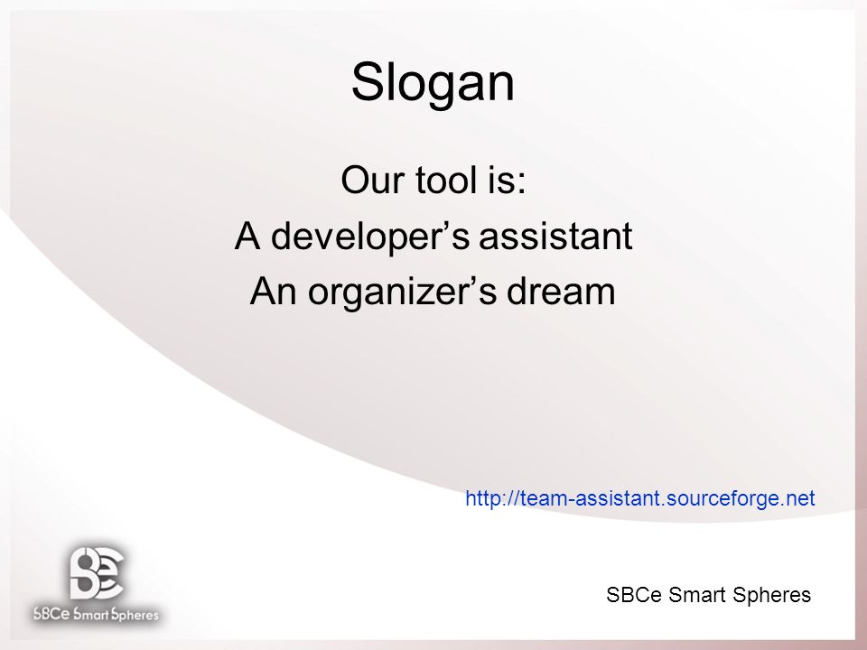 Slogan Our tool is: A developers assistant An organizers dream http://team-assistant.sourceforge.net