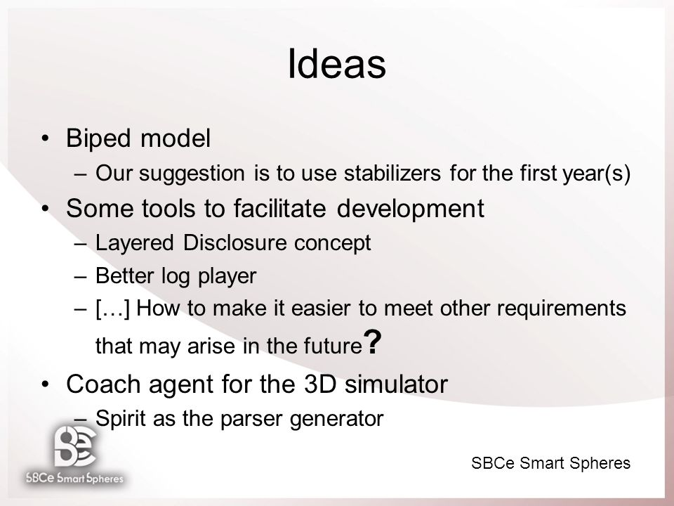 SBCe Smart Spheres Ideas Biped model –Our suggestion is to use stabilizers for the first year(s) Some tools to facilitate development –Layered Disclosure concept –Better log player –[…] How to make it easier to meet other requirements that may arise in the future .