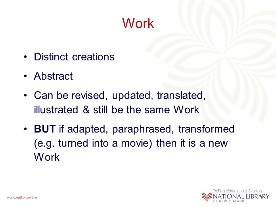 Work Distinct creations Abstract Can be revised, updated, translated, illustrated & still be the same Work BUT if adapted, paraphrased, transformed (e.g.