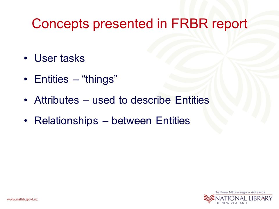 Concepts presented in FRBR report User tasks Entities – things Attributes – used to describe Entities Relationships – between Entities