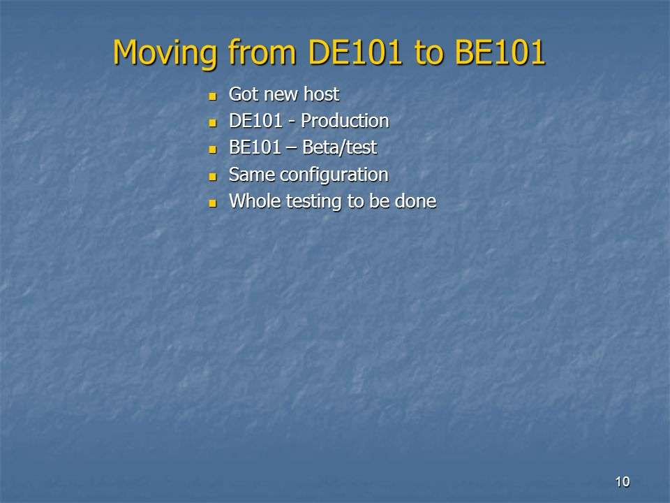 10 Moving from DE101 to BE101 Got new host Got new host DE101 - Production DE101 - Production BE101 – Beta/test BE101 – Beta/test Same configuration Same configuration Whole testing to be done Whole testing to be done