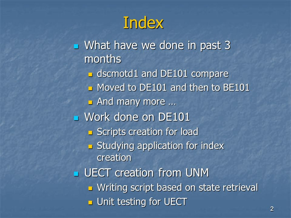 2 Index What have we done in past 3 months What have we done in past 3 months dscmotd1 and DE101 compare dscmotd1 and DE101 compare Moved to DE101 and then to BE101 Moved to DE101 and then to BE101 And many more … And many more … Work done on DE101 Work done on DE101 Scripts creation for load Scripts creation for load Studying application for index creation Studying application for index creation UECT creation from UNM UECT creation from UNM Writing script based on state retrieval Writing script based on state retrieval Unit testing for UECT Unit testing for UECT