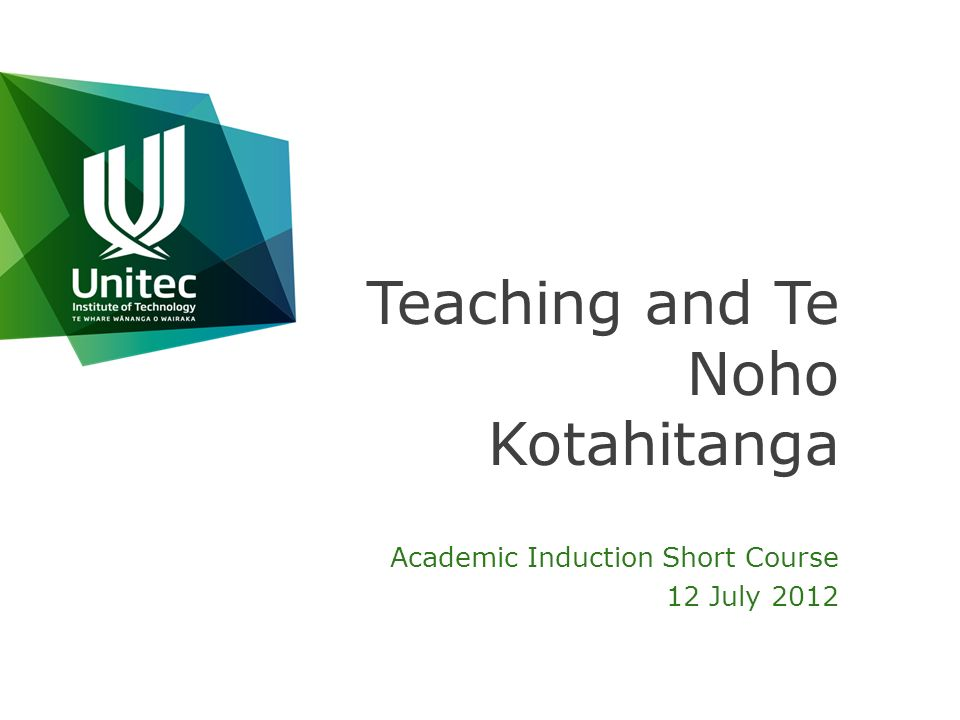Teaching and Te Noho Kotahitanga Academic Induction Short Course 12 July 2012