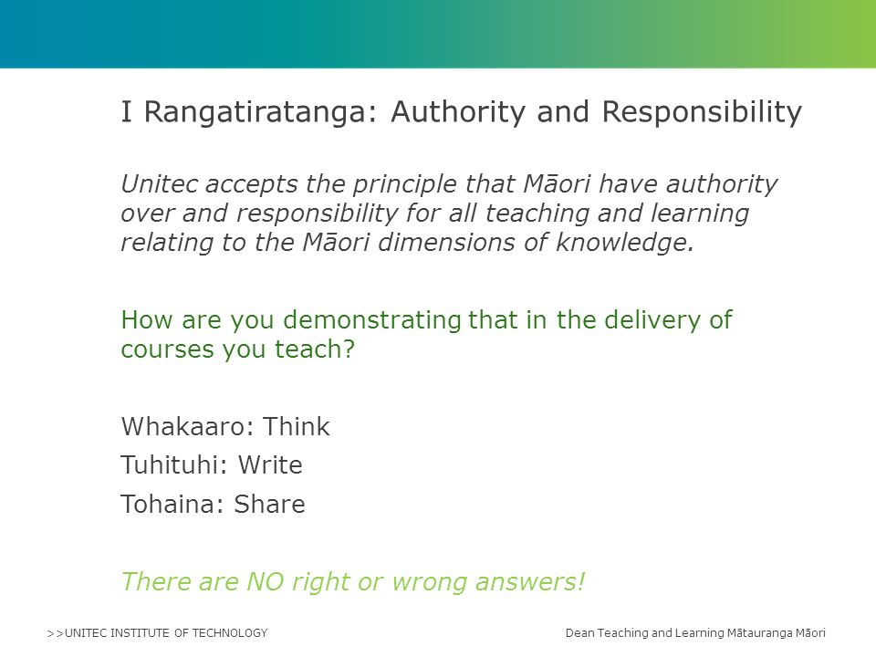 >>UNITEC INSTITUTE OF TECHNOLOGY Unitec accepts the principle that Māori have authority over and responsibility for all teaching and learning relating to the Māori dimensions of knowledge.