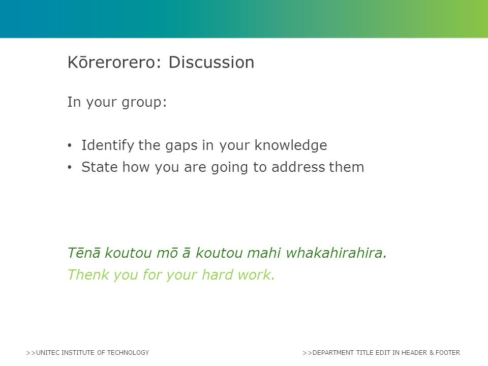 >>UNITEC INSTITUTE OF TECHNOLOGY In your group: Identify the gaps in your knowledge State how you are going to address them Tēnā koutou mō ā koutou mahi whakahirahira.