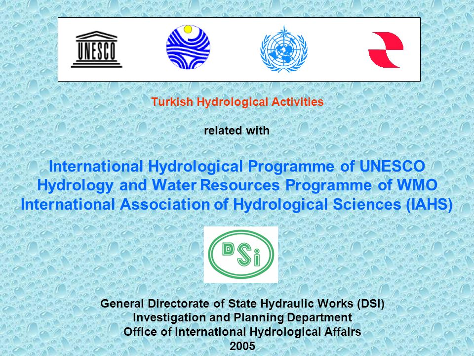 Turkish Hydrological Activities related with International Hydrological Programme of UNESCO Hydrology and Water Resources Programme of WMO International Association of Hydrological Sciences (IAHS) General Directorate of State Hydraulic Works (DSI) Investigation and Planning Department Office of International Hydrological Affairs 2005
