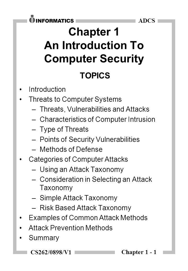 Chapter 1 - 1 ADCS CS262/0898/V1 Chapter 1 An Introduction To Computer Security TOPICS Introduction Threats to Computer Systems –Threats, Vulnerabilities and Attacks –Characteristics of Computer Intrusion –Type of Threats –Points of Security Vulnerabilities –Methods of Defense Categories of Computer Attacks –Using an Attack Taxonomy –Consideration in Selecting an Attack Taxonomy –Simple Attack Taxonomy –Risk Based Attack Taxonomy Examples of Common Attack Methods Attack Prevention Methods Summary