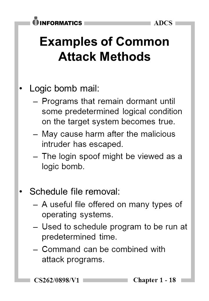 Chapter 1 - 18 ADCS CS262/0898/V1 Examples of Common Attack Methods Logic bomb mail: –Programs that remain dormant until some predetermined logical condition on the target system becomes true.