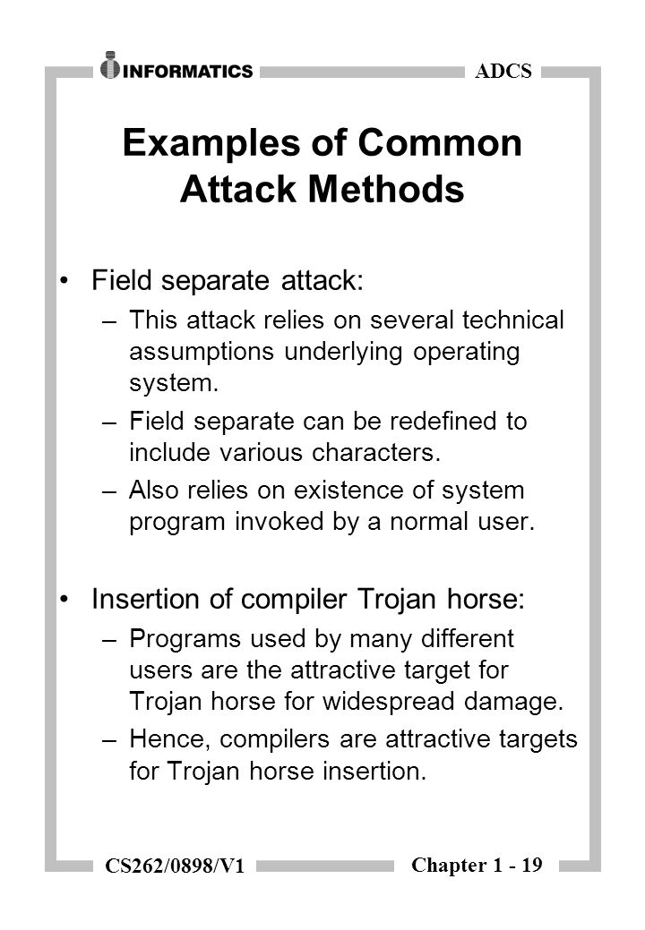 Chapter 1 - 19 ADCS CS262/0898/V1 Examples of Common Attack Methods Field separate attack: –This attack relies on several technical assumptions underlying operating system.