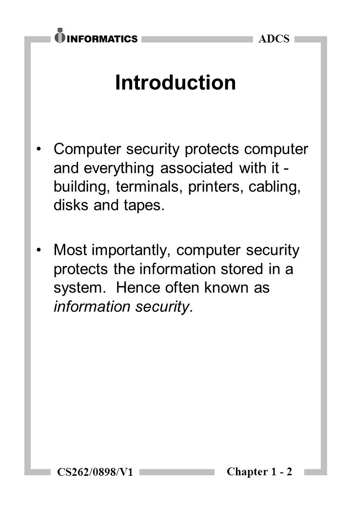 Chapter 1 - 2 ADCS CS262/0898/V1 Introduction Computer security protects computer and everything associated with it - building, terminals, printers, cabling, disks and tapes.