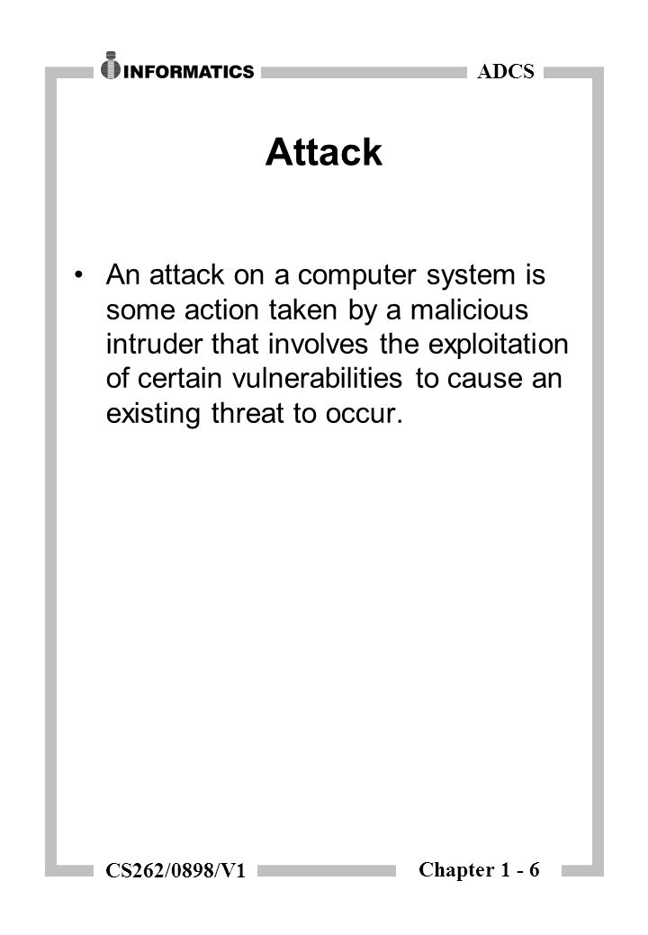 Chapter 1 - 6 ADCS CS262/0898/V1 Attack An attack on a computer system is some action taken by a malicious intruder that involves the exploitation of certain vulnerabilities to cause an existing threat to occur.