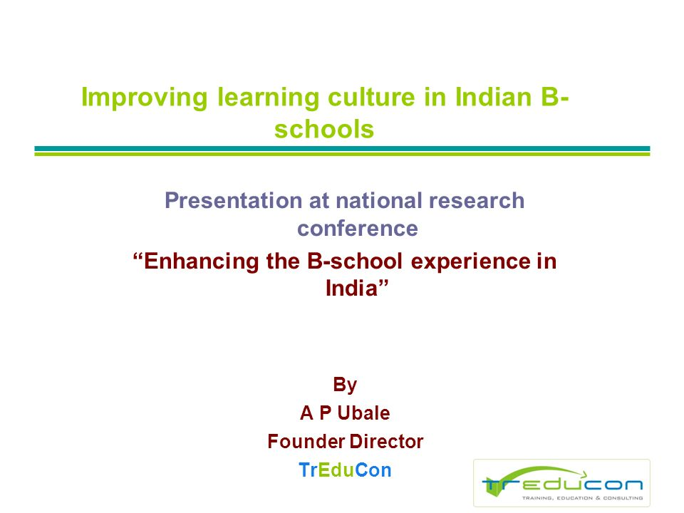 Improving learning culture in Indian B- schools Presentation at national research conference Enhancing the B-school experience in India By A P Ubale Founder Director TrEduCon