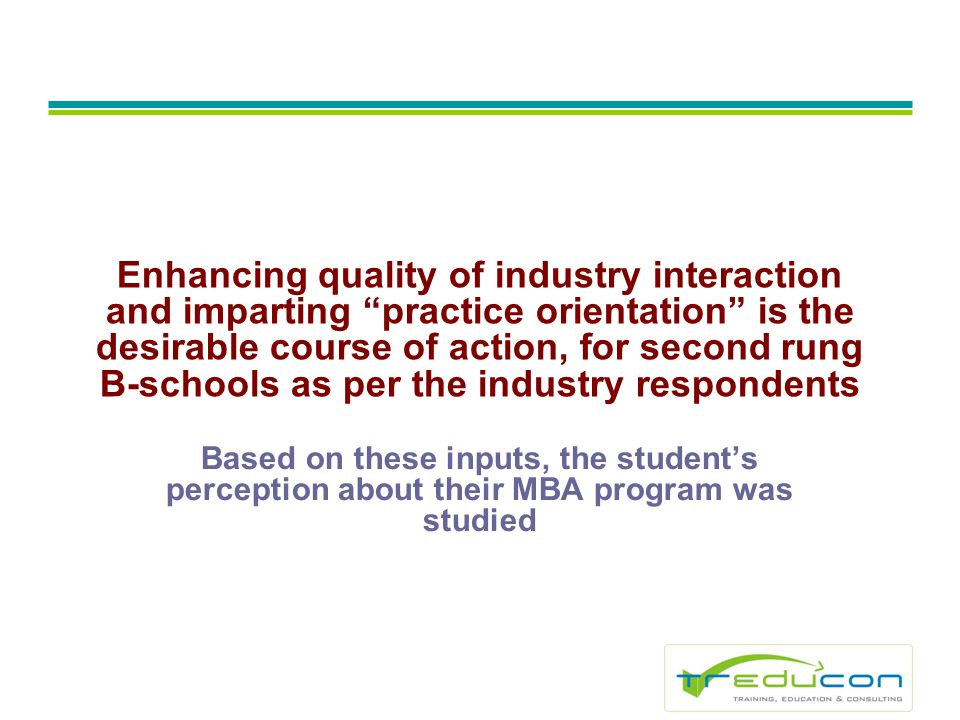 Enhancing quality of industry interaction and imparting practice orientation is the desirable course of action, for second rung B-schools as per the industry respondents Based on these inputs, the students perception about their MBA program was studied