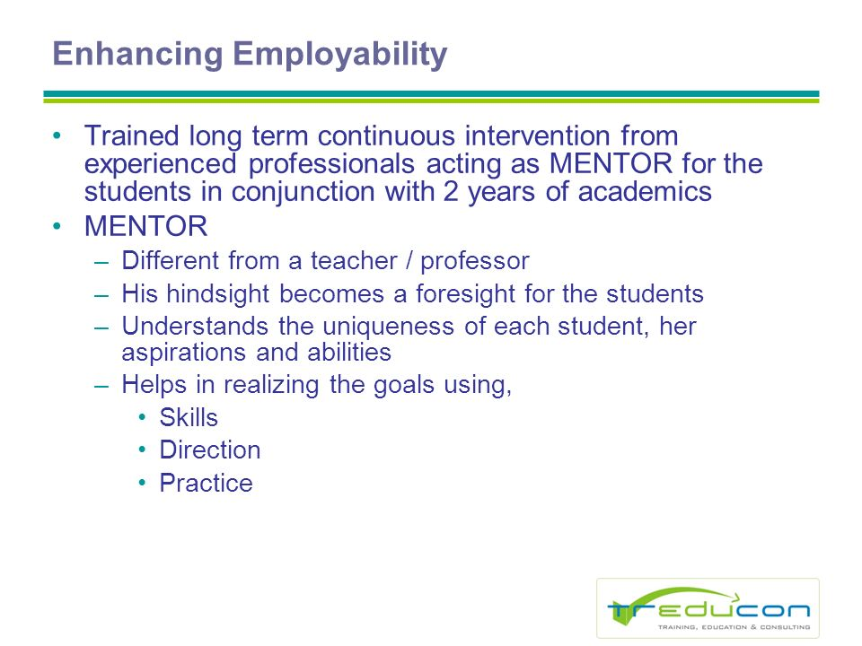 Enhancing Employability Trained long term continuous intervention from experienced professionals acting as MENTOR for the students in conjunction with 2 years of academics MENTOR –Different from a teacher / professor –His hindsight becomes a foresight for the students –Understands the uniqueness of each student, her aspirations and abilities –Helps in realizing the goals using, Skills Direction Practice