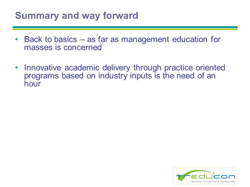Summary and way forward Back to basics – as far as management education for masses is concerned Innovative academic delivery through practice oriented programs based on industry inputs is the need of an hour