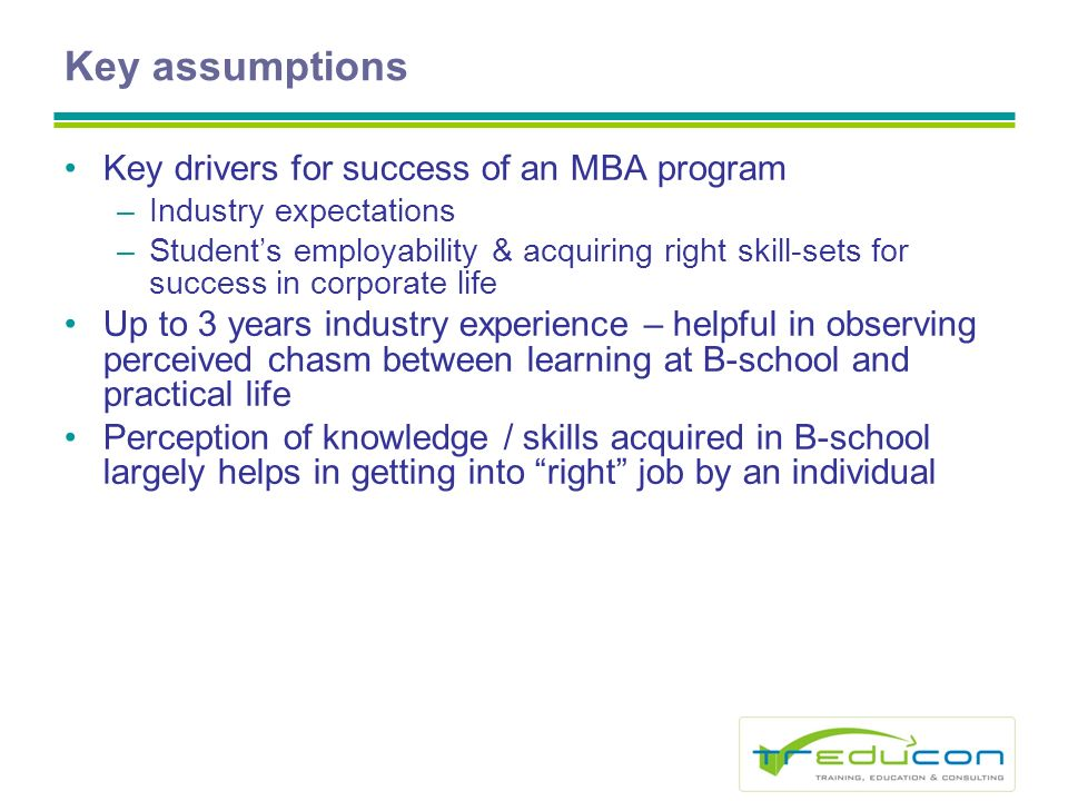 Key assumptions Key drivers for success of an MBA program –Industry expectations –Students employability & acquiring right skill-sets for success in corporate life Up to 3 years industry experience – helpful in observing perceived chasm between learning at B-school and practical life Perception of knowledge / skills acquired in B-school largely helps in getting into right job by an individual