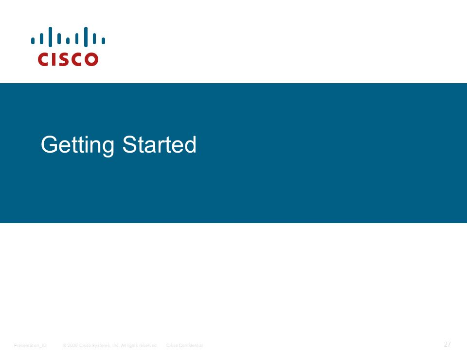 © 2006 Cisco Systems, Inc. All rights reserved.Cisco ConfidentialPresentation_ID 27 Getting Started