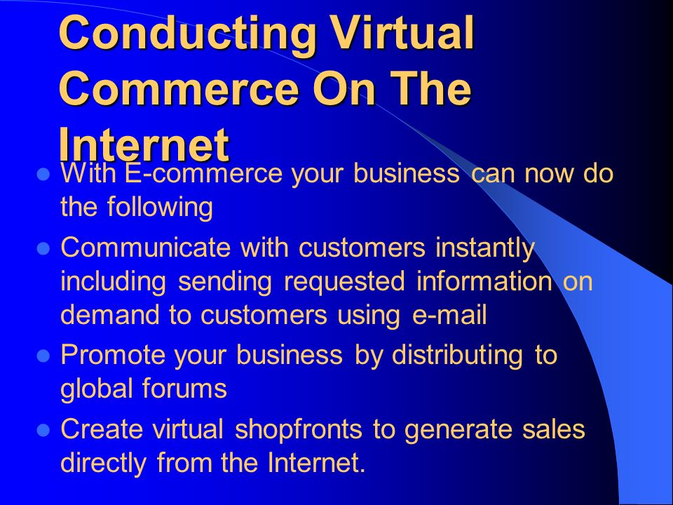 Conducting Virtual Commerce On The Internet With E-commerce your business can now do the following Communicate with customers instantly including sending requested information on demand to customers using  Promote your business by distributing to global forums Create virtual shopfronts to generate sales directly from the Internet.