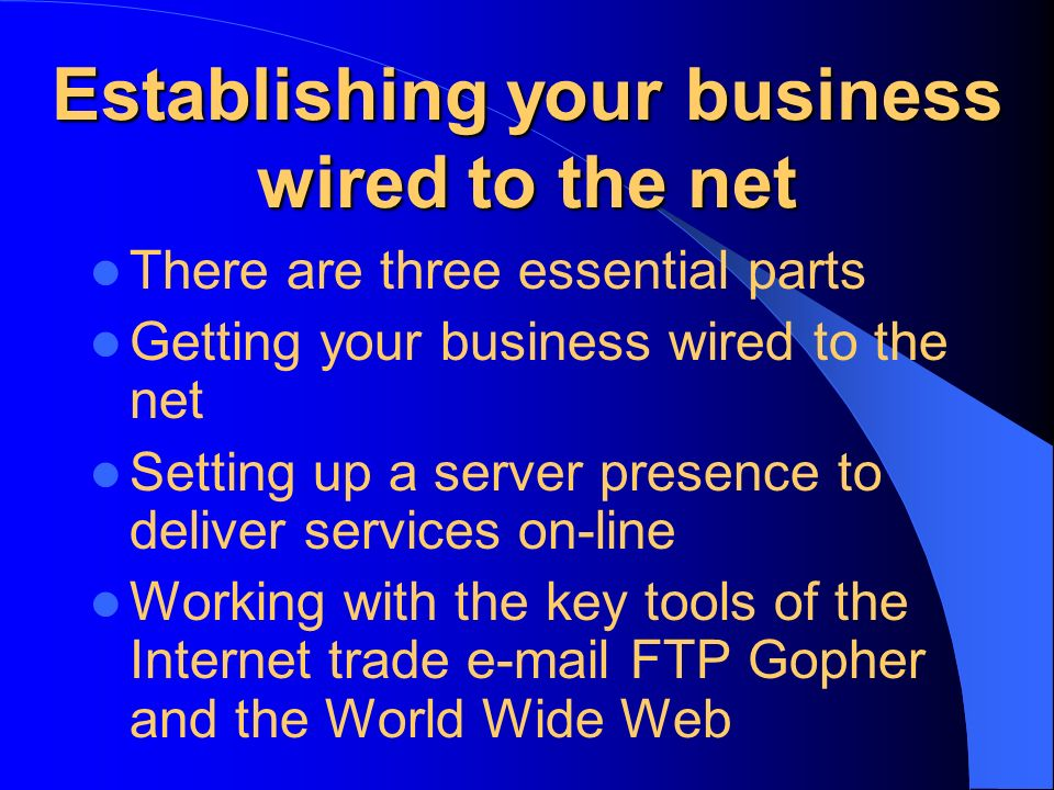 Establishing your business wired to the net There are three essential parts Getting your business wired to the net Setting up a server presence to deliver services on-line Working with the key tools of the Internet trade  FTP Gopher and the World Wide Web