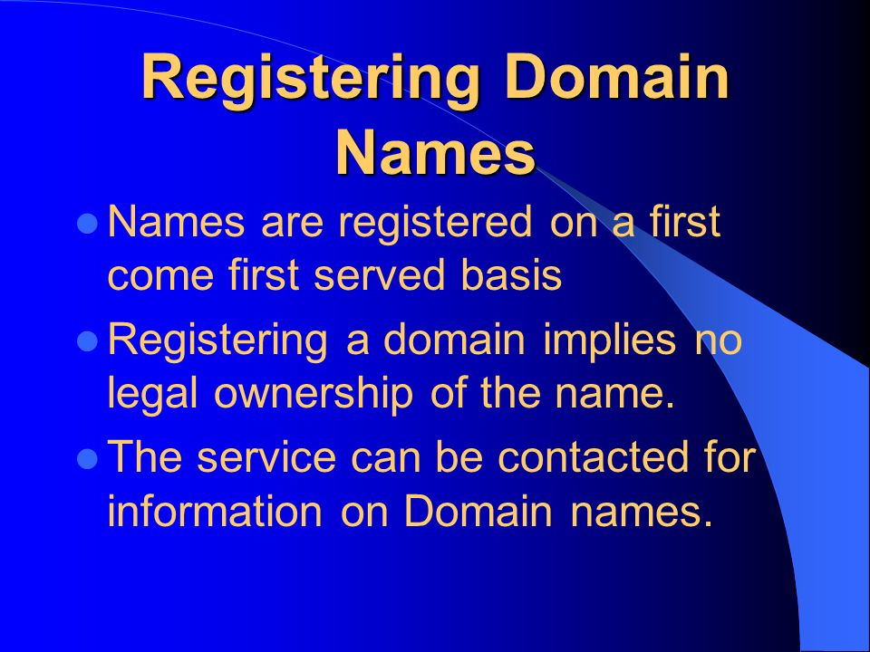 Registering Domain Names Names are registered on a first come first served basis Registering a domain implies no legal ownership of the name.