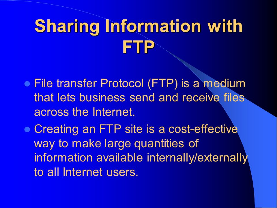Sharing Information with FTP File transfer Protocol (FTP) is a medium that lets business send and receive files across the Internet.