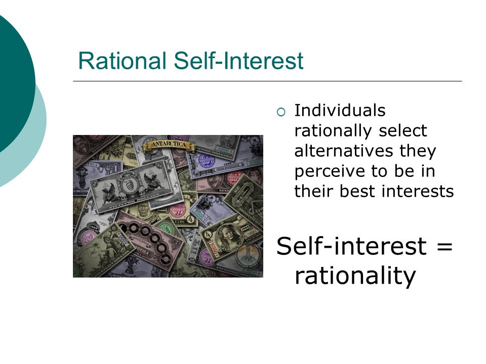 Rational Self-Interest Individuals rationally select alternatives they perceive to be in their best interests Self-interest = rationality
