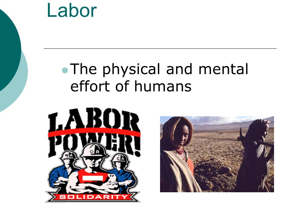 Labor The physical and mental effort of humans