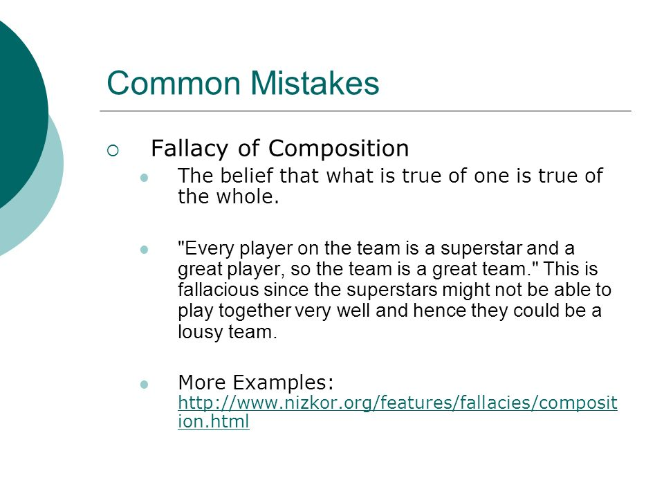 Common Mistakes Fallacy of Composition The belief that what is true of one is true of the whole.