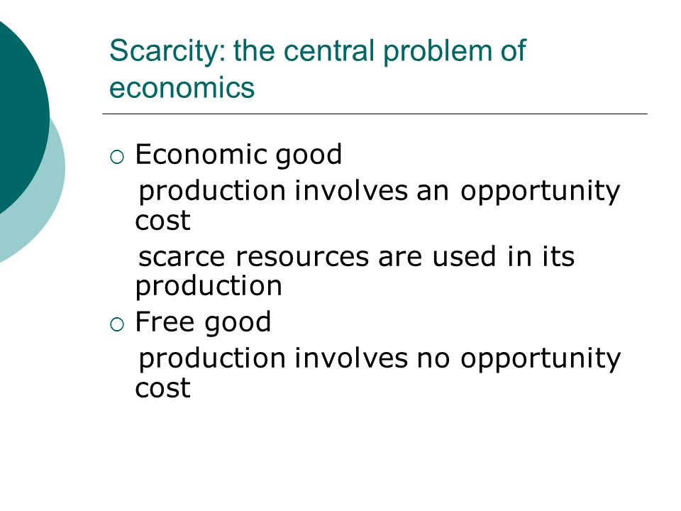 Scarcity: the central problem of economics Economic good production involves an opportunity cost scarce resources are used in its production Free good production involves no opportunity cost