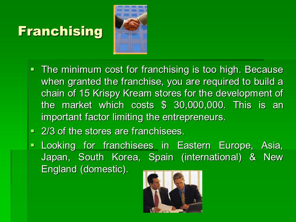 Franchising The minimum cost for franchising is too high.