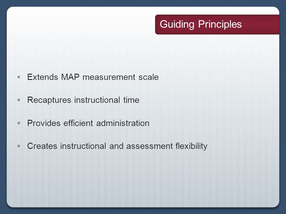 Guiding Principles Extends MAP measurement scale Recaptures instructional time Provides efficient administration Creates instructional and assessment flexibility