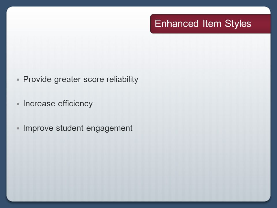Enhanced Item Styles Provide greater score reliability Increase efficiency Improve student engagement