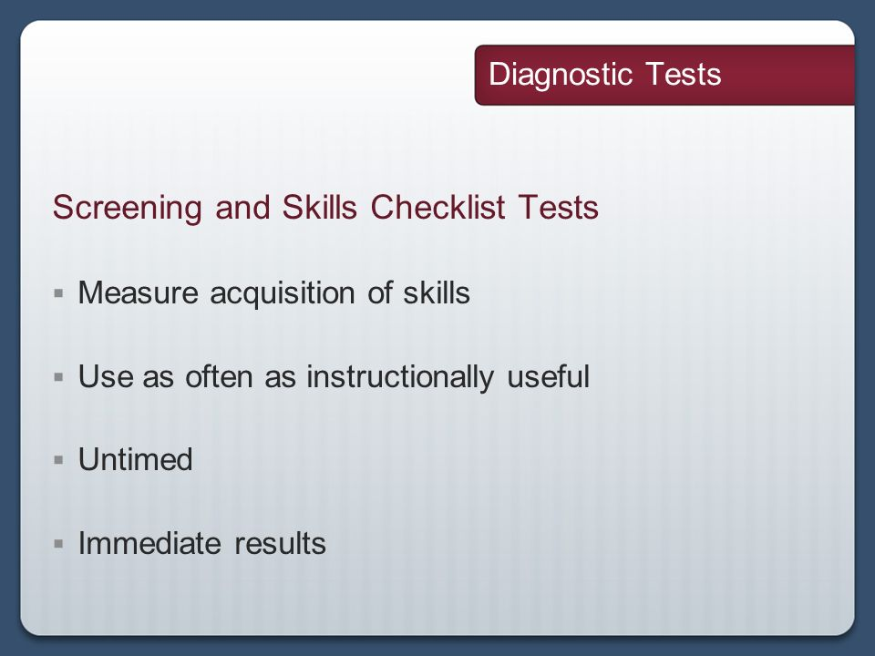 Diagnostic Tests Screening and Skills Checklist Tests Measure acquisition of skills Use as often as instructionally useful Untimed Immediate results