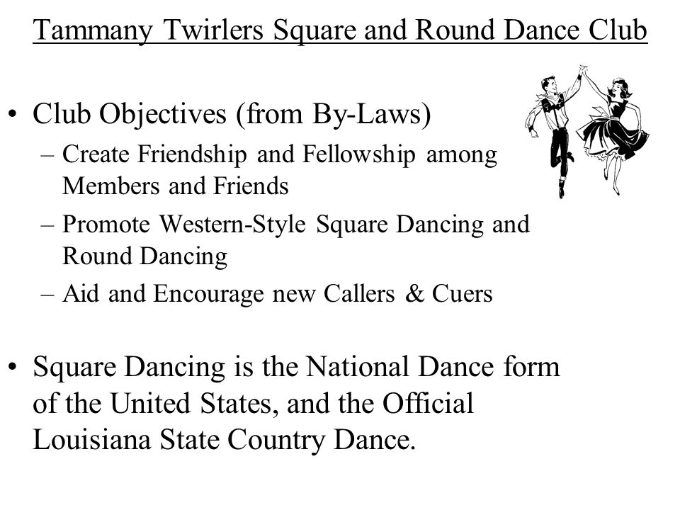 Tammany Twirlers Square and Round Dance Club Club Objectives (from By-Laws) –Create Friendship and Fellowship among Members and Friends –Promote Western-Style Square Dancing and Round Dancing –Aid and Encourage new Callers & Cuers Square Dancing is the National Dance form of the United States, and the Official Louisiana State Country Dance.
