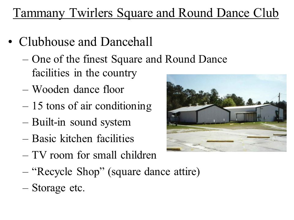 Tammany Twirlers Square and Round Dance Club Clubhouse and Dancehall –One of the finest Square and Round Dance facilities in the country –Wooden dance floor –15 tons of air conditioning –Built-in sound system –Basic kitchen facilities –TV room for small children –Recycle Shop (square dance attire) –Storage etc.