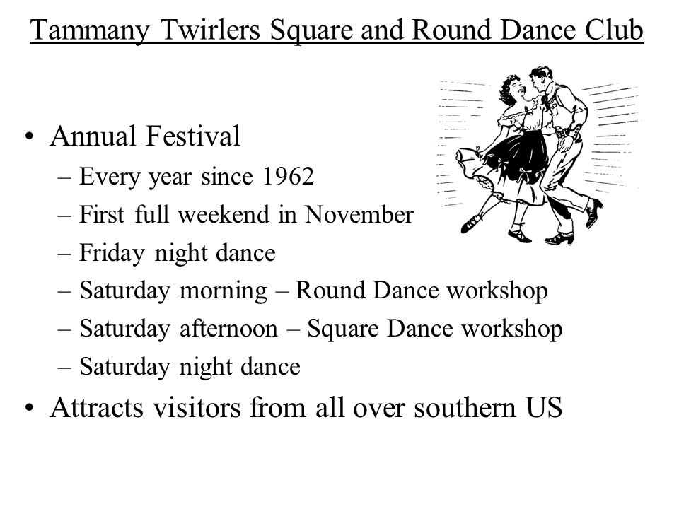 Tammany Twirlers Square and Round Dance Club Annual Festival –Every year since 1962 –First full weekend in November –Friday night dance –Saturday morning – Round Dance workshop –Saturday afternoon – Square Dance workshop –Saturday night dance Attracts visitors from all over southern US